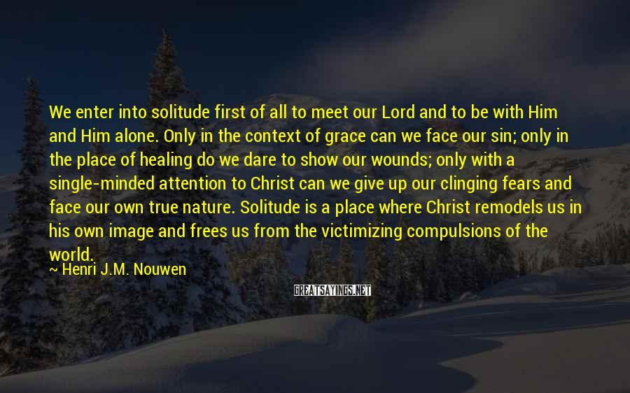 Henri J.M. Nouwen Sayings: We enter into solitude first of all to meet our Lord and to be with