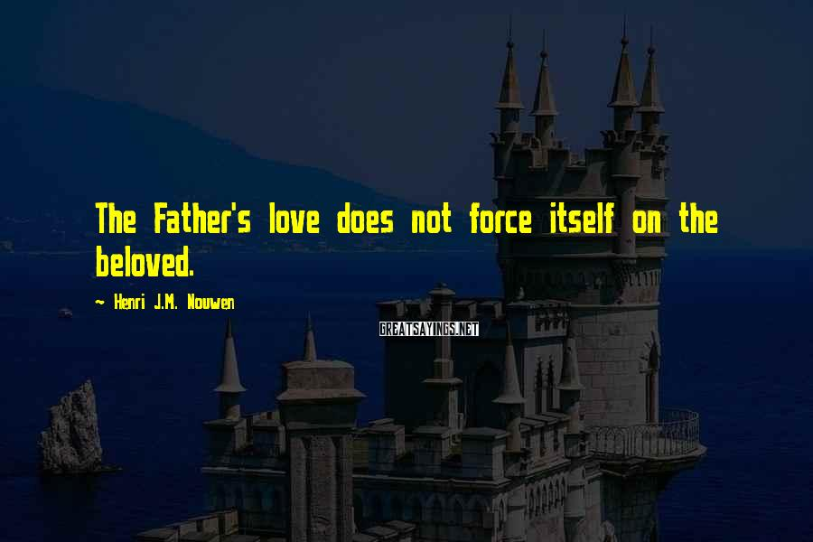 Henri J.M. Nouwen Sayings: The Father's love does not force itself on the beloved.