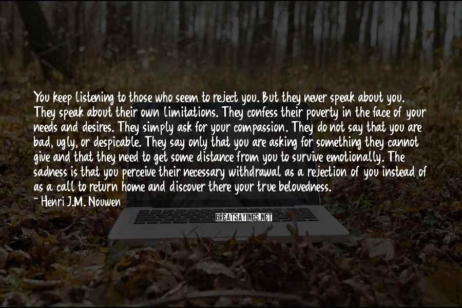 Henri J.M. Nouwen Sayings: You keep listening to those who seem to reject you. But they never speak about