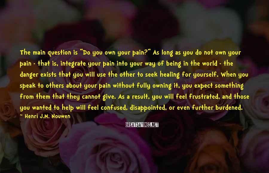 """Henri J.M. Nouwen Sayings: The main question is """"Do you own your pain?"""" As long as you do not"""