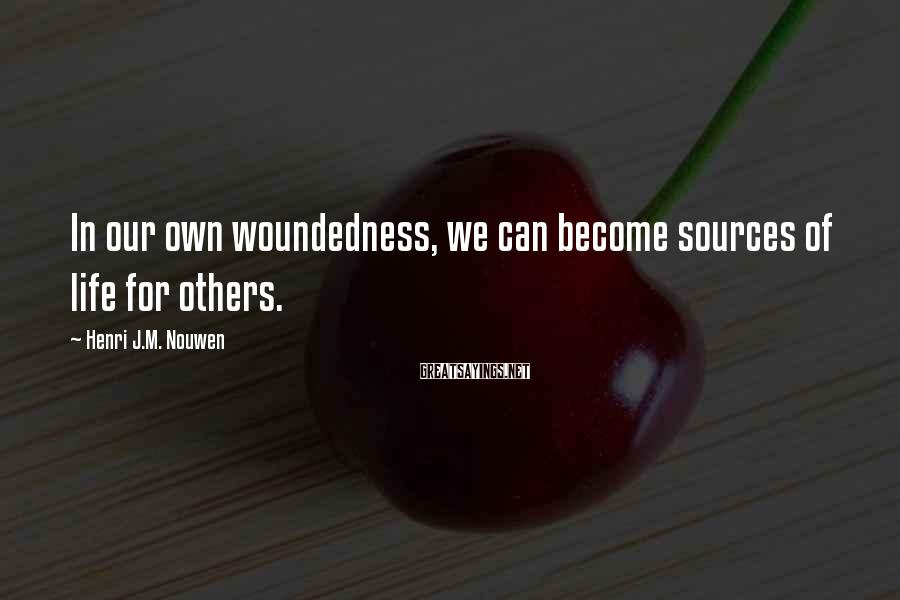 Henri J.M. Nouwen Sayings: In our own woundedness, we can become sources of life for others.
