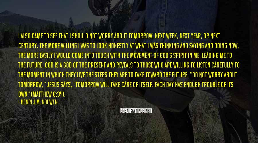 Henri J.M. Nouwen Sayings: I also came to see that I should not worry about tomorrow, next week, next