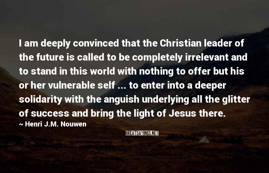 Henri J.M. Nouwen Sayings: I am deeply convinced that the Christian leader of the future is called to be