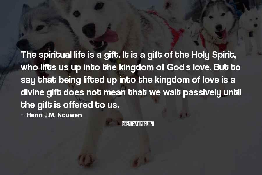 Henri J.M. Nouwen Sayings: The spiritual life is a gift. It is a gift of the Holy Spirit, who