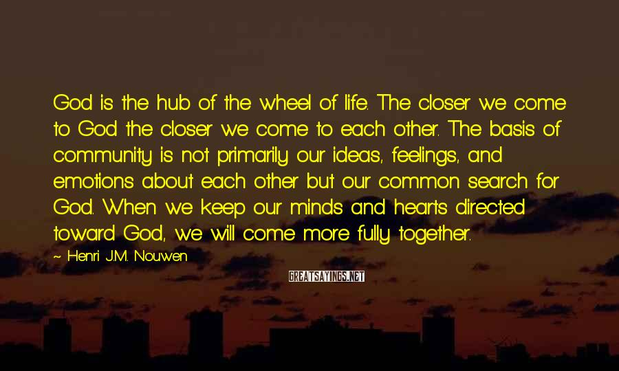 Henri J.M. Nouwen Sayings: God is the hub of the wheel of life. The closer we come to God