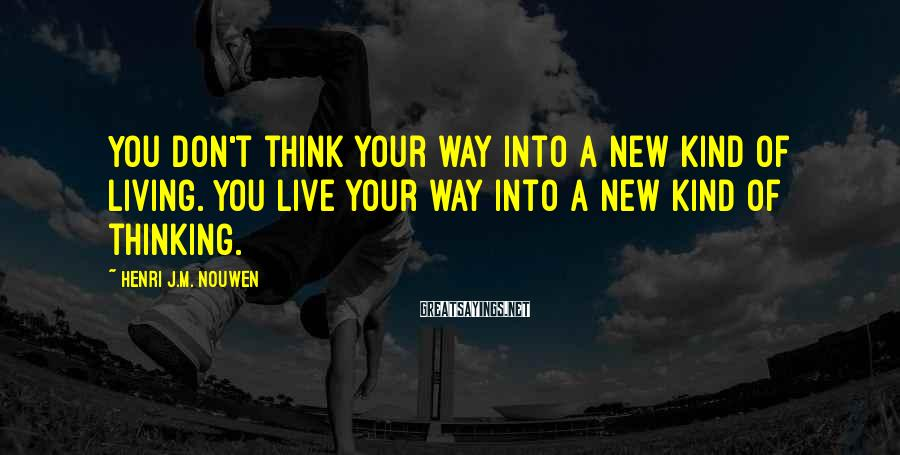 Henri J.M. Nouwen Sayings: You don't think your way into a new kind of living. You live your way