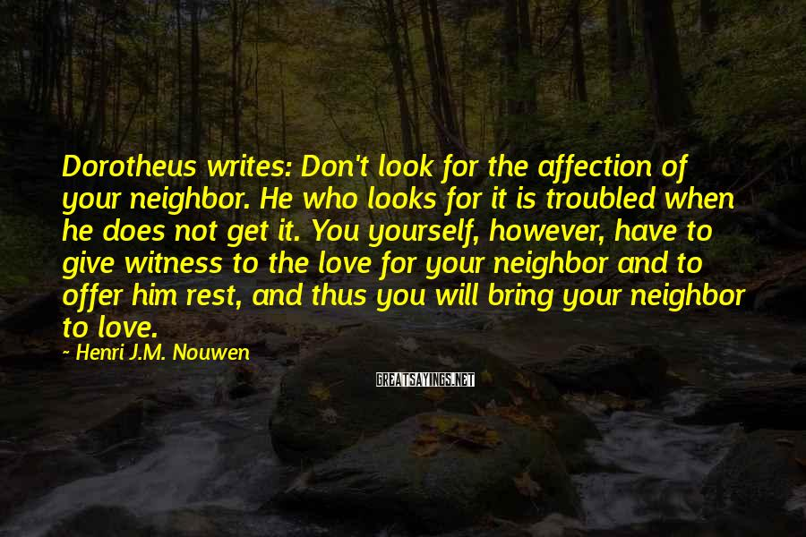 Henri J.M. Nouwen Sayings: Dorotheus writes: Don't look for the affection of your neighbor. He who looks for it