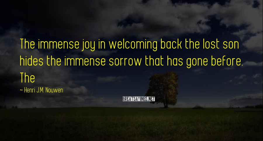 Henri J.M. Nouwen Sayings: The immense joy in welcoming back the lost son hides the immense sorrow that has