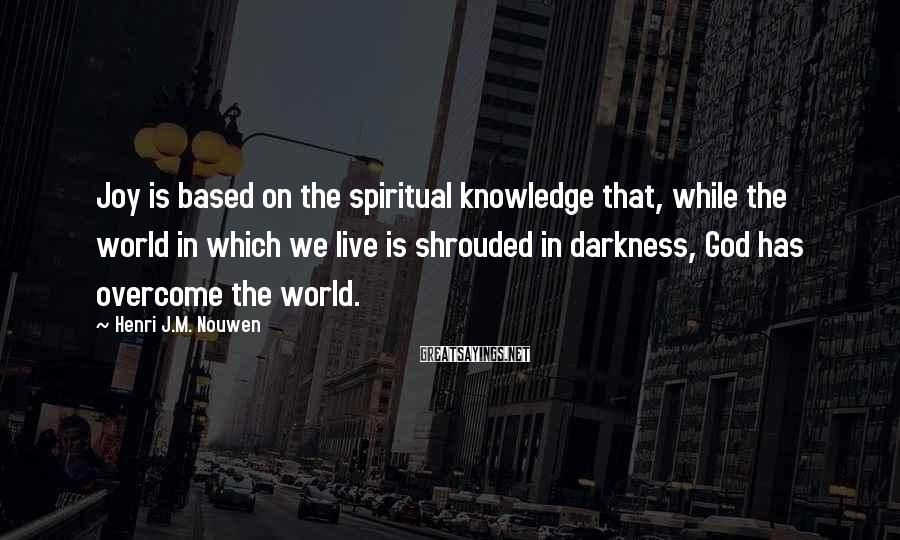 Henri J.M. Nouwen Sayings: Joy is based on the spiritual knowledge that, while the world in which we live