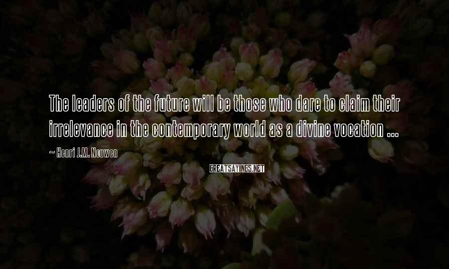 Henri J.M. Nouwen Sayings: The leaders of the future will be those who dare to claim their irrelevance in