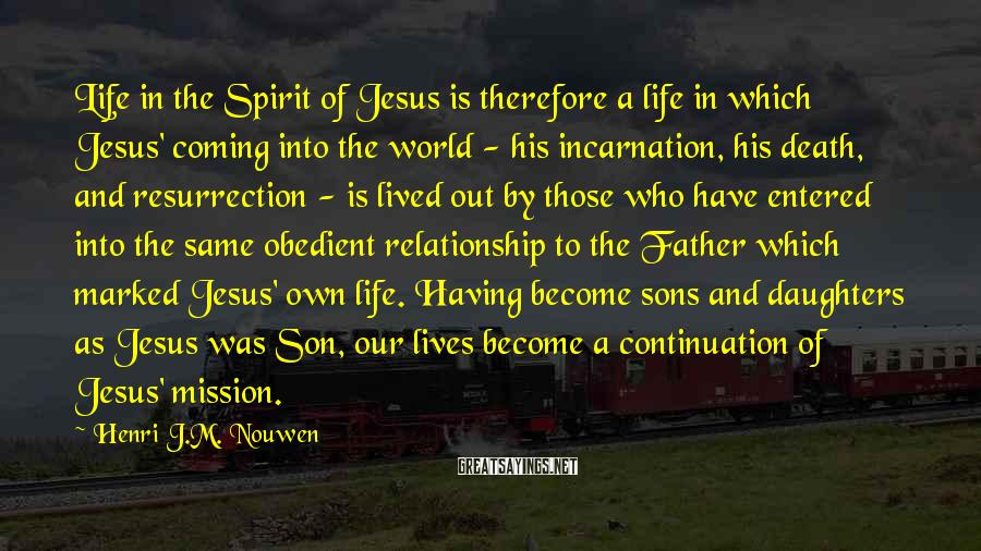 Henri J.M. Nouwen Sayings: Life in the Spirit of Jesus is therefore a life in which Jesus' coming into