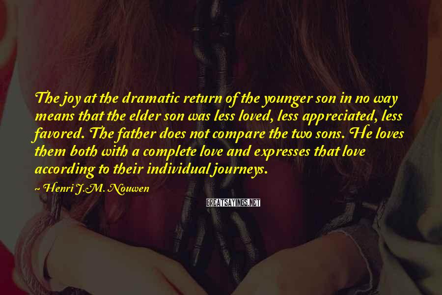 Henri J.M. Nouwen Sayings: The joy at the dramatic return of the younger son in no way means that