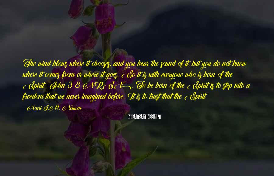 Henri J.M. Nouwen Sayings: The wind blows where it chooses, and you hear the sound of it, but you
