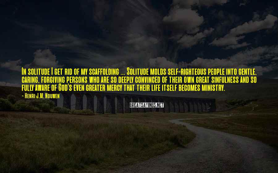 Henri J.M. Nouwen Sayings: In solitude I get rid of my scaffolding ... Solitude molds self-righteous people into gentle,