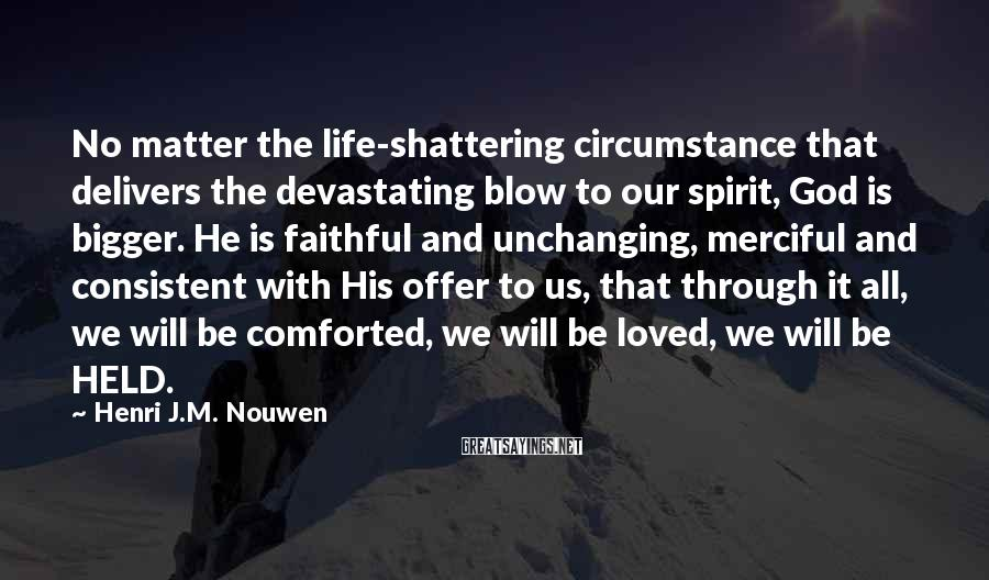 Henri J.M. Nouwen Sayings: No matter the life-shattering circumstance that delivers the devastating blow to our spirit, God is