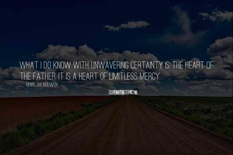Henri J.M. Nouwen Sayings: What I do know with unwavering certainty is the heart of the father. It is