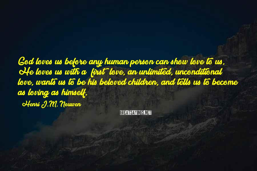 Henri J.M. Nouwen Sayings: God loves us before any human person can show love to us. He loves us