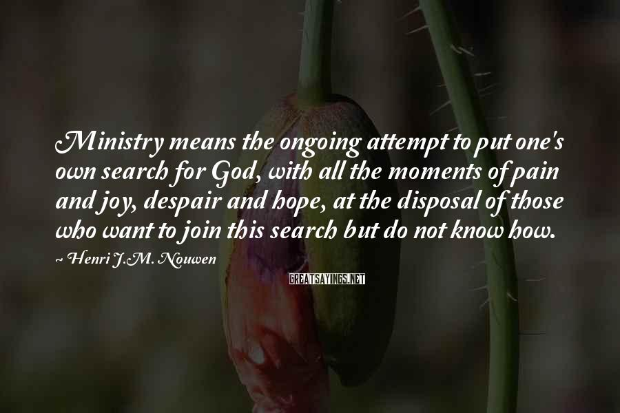 Henri J.M. Nouwen Sayings: Ministry means the ongoing attempt to put one's own search for God, with all the