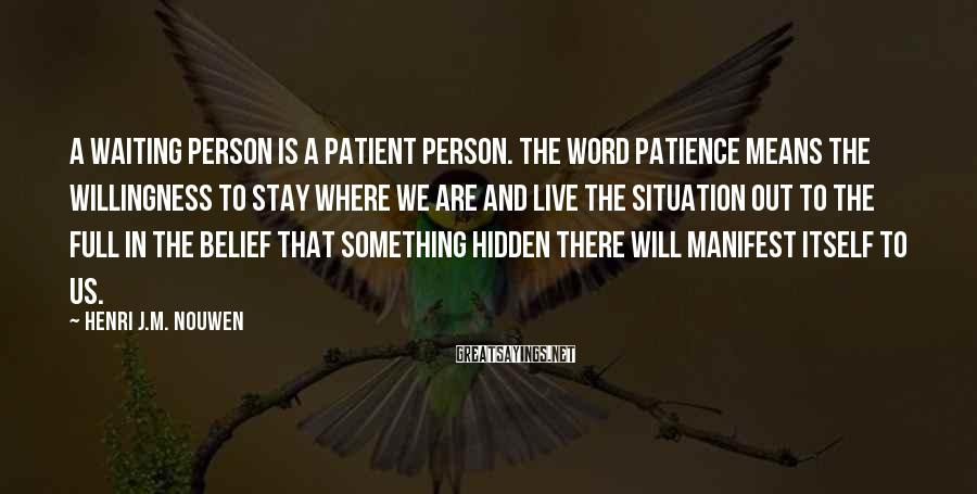 Henri J.M. Nouwen Sayings: A waiting person is a patient person. The word patience means the willingness to stay