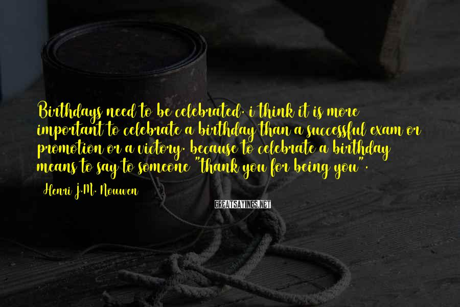 Henri J.M. Nouwen Sayings: Birthdays need to be celebrated. i think it is more important to celebrate a birthday