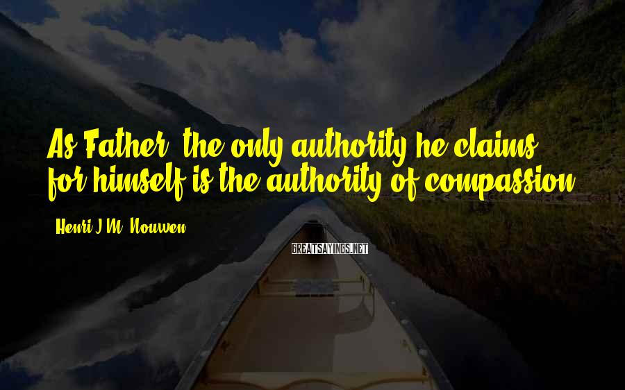 Henri J.M. Nouwen Sayings: As Father, the only authority he claims for himself is the authority of compassion.