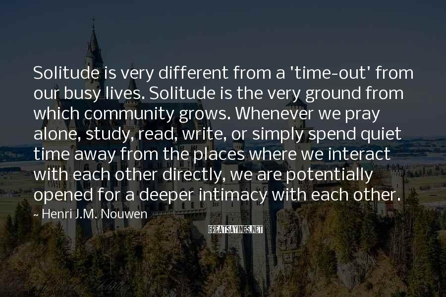 Henri J.M. Nouwen Sayings: Solitude is very different from a 'time-out' from our busy lives. Solitude is the very