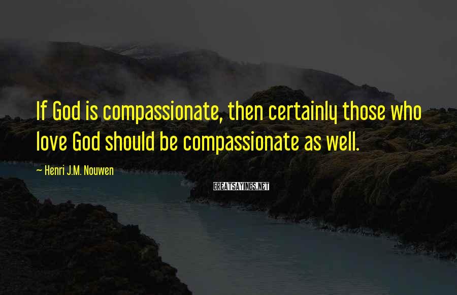 Henri J.M. Nouwen Sayings: If God is compassionate, then certainly those who love God should be compassionate as well.