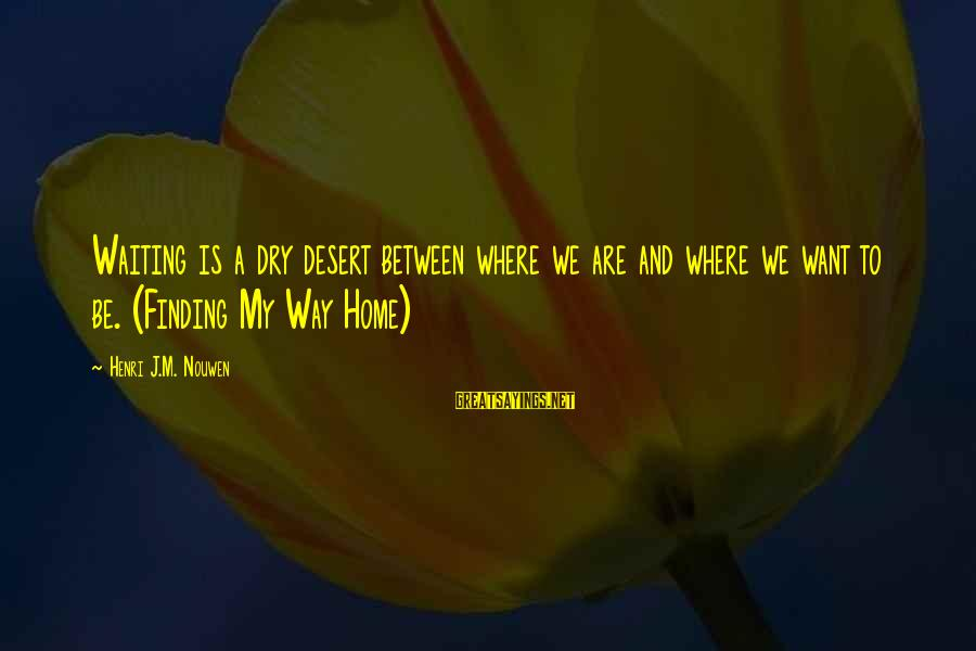 Henri Nouwen Finding My Way Home Sayings By Henri J.M. Nouwen: Waiting is a dry desert between where we are and where we want to be.