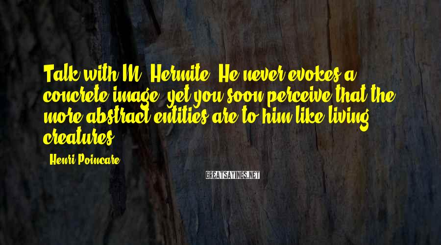 Henri Poincare Sayings: Talk with M. Hermite. He never evokes a concrete image, yet you soon perceive that