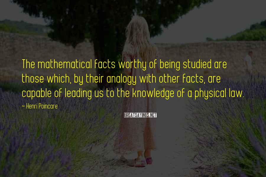 Henri Poincare Sayings: The mathematical facts worthy of being studied are those which, by their analogy with other