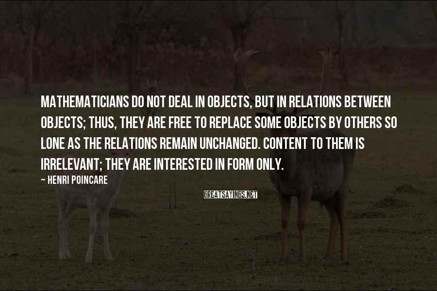 Henri Poincare Sayings: Mathematicians do not deal in objects, but in relations between objects; thus, they are free