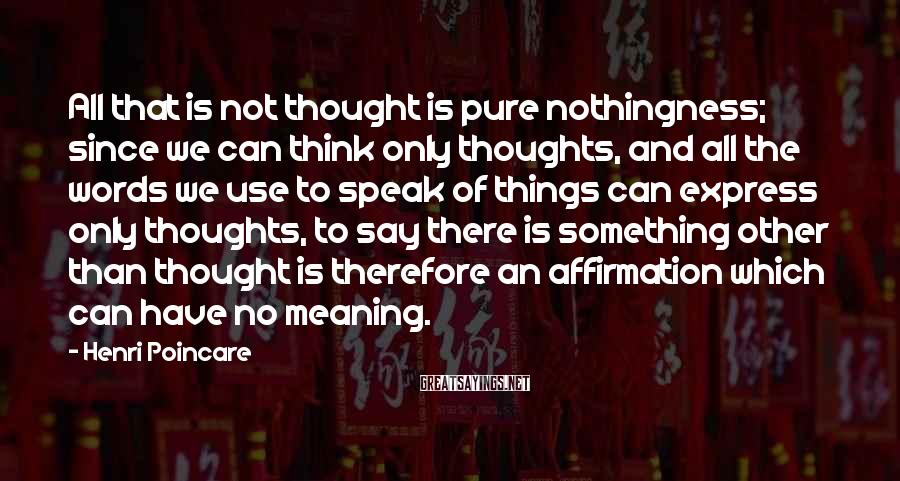 Henri Poincare Sayings: All that is not thought is pure nothingness; since we can think only thoughts, and