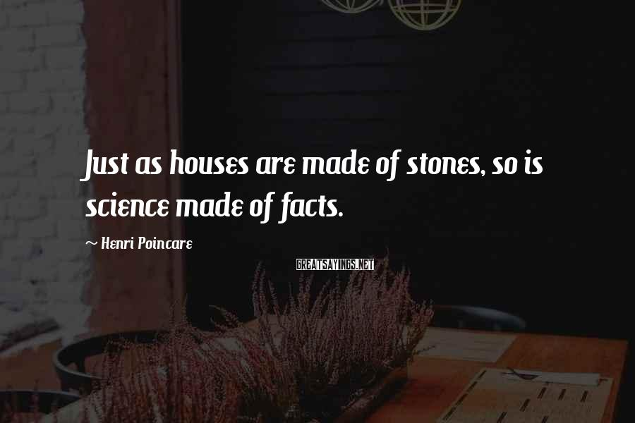 Henri Poincare Sayings: Just as houses are made of stones, so is science made of facts.