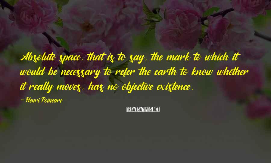 Henri Poincare Sayings: Absolute space, that is to say, the mark to which it would be necessary to