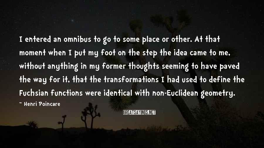 Henri Poincare Sayings: I entered an omnibus to go to some place or other. At that moment when