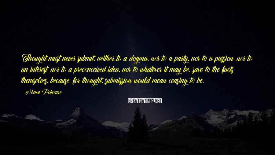 Henri Poincare Sayings: Thought must never submit, neither to a dogma, nor to a party, nor to a