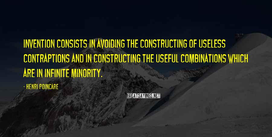 Henri Poincare Sayings: Invention consists in avoiding the constructing of useless contraptions and in constructing the useful combinations