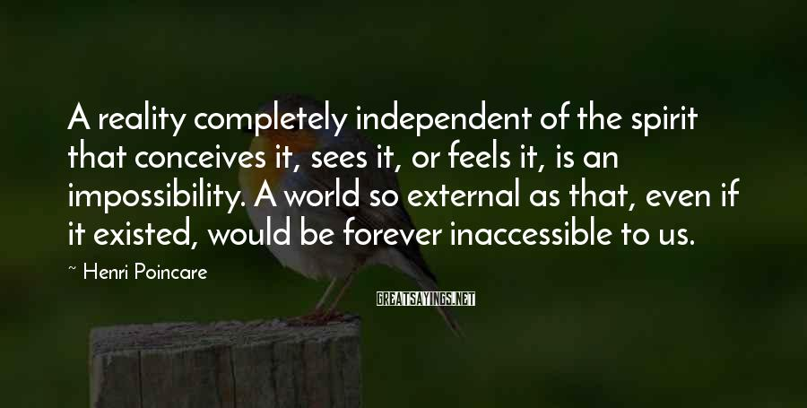 Henri Poincare Sayings: A reality completely independent of the spirit that conceives it, sees it, or feels it,