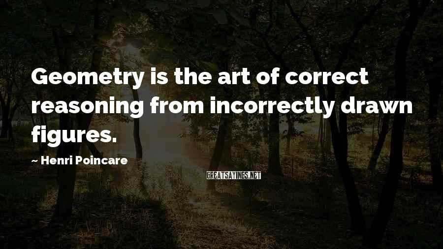 Henri Poincare Sayings: Geometry is the art of correct reasoning from incorrectly drawn figures.