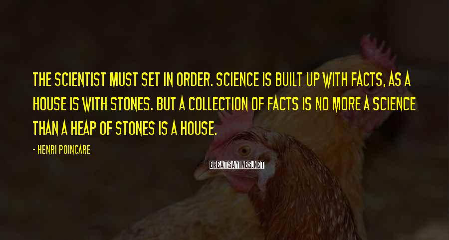 Henri Poincare Sayings: The Scientist must set in order. Science is built up with facts, as a house