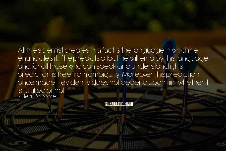 Henri Poincare Sayings: All the scientist creates in a fact is the language in which he enunciates it.