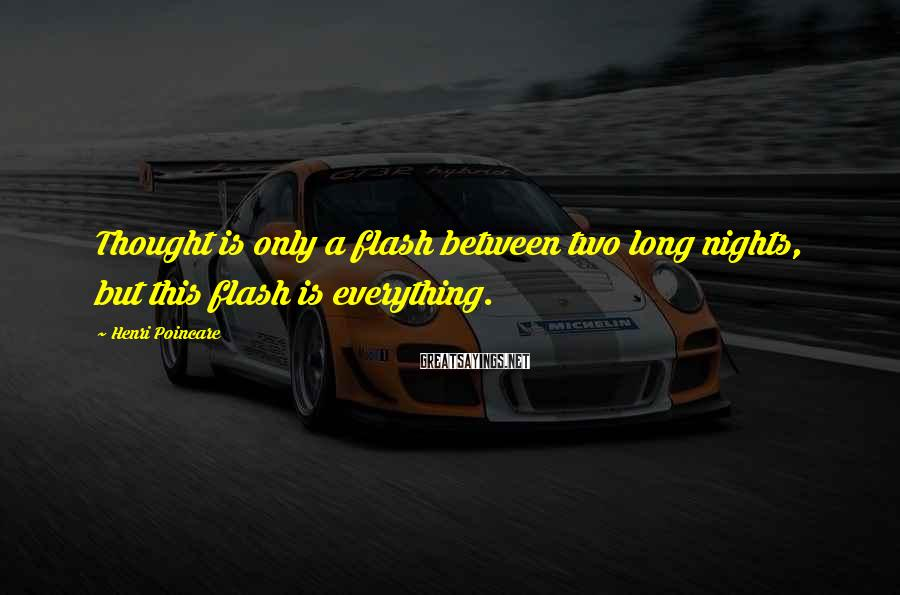 Henri Poincare Sayings: Thought is only a flash between two long nights, but this flash is everything.