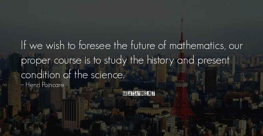 Henri Poincare Sayings: If we wish to foresee the future of mathematics, our proper course is to study