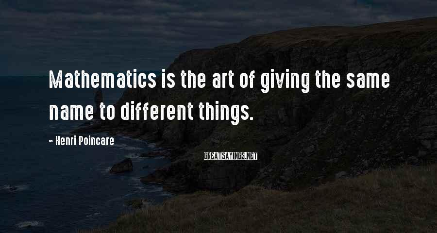 Henri Poincare Sayings: Mathematics is the art of giving the same name to different things.