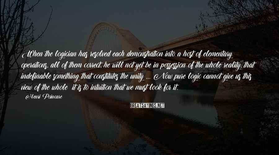 Henri Poincare Sayings: When the logician has resolved each demonstration into a host of elementary operations, all of