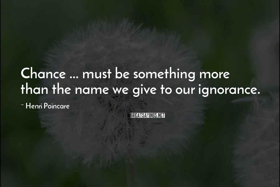 Henri Poincare Sayings: Chance ... must be something more than the name we give to our ignorance.