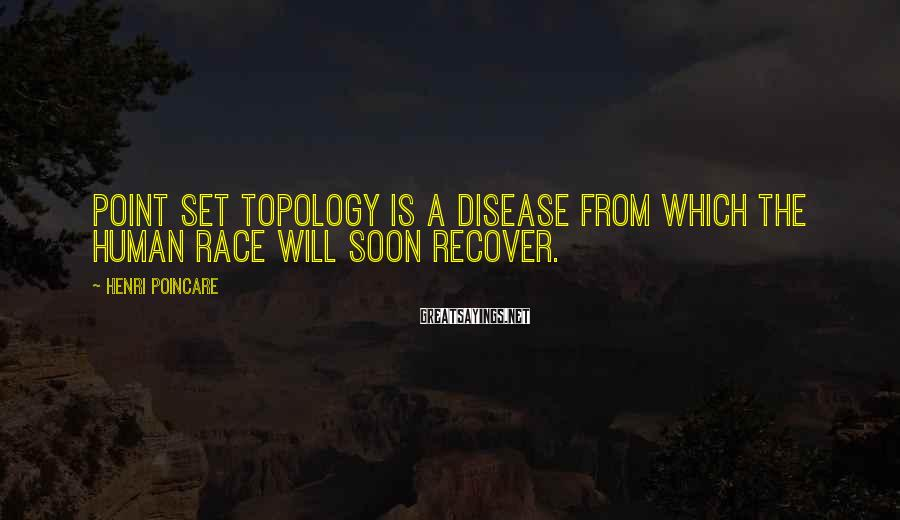 Henri Poincare Sayings: Point set topology is a disease from which the human race will soon recover.
