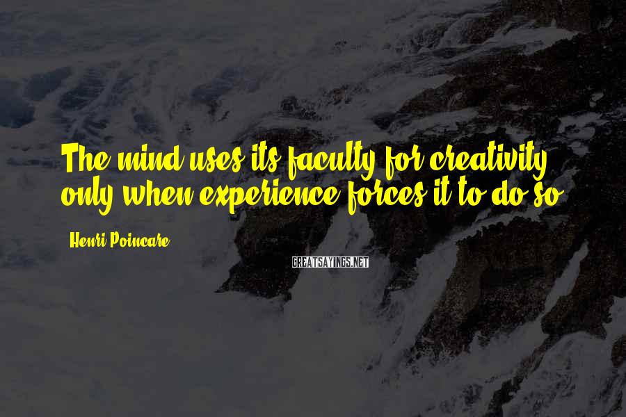 Henri Poincare Sayings: The mind uses its faculty for creativity only when experience forces it to do so.