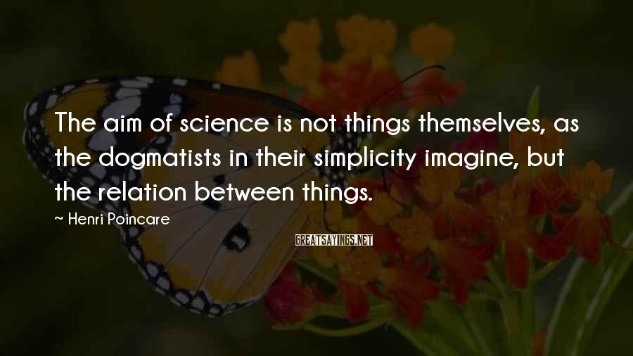 Henri Poincare Sayings: The aim of science is not things themselves, as the dogmatists in their simplicity imagine,