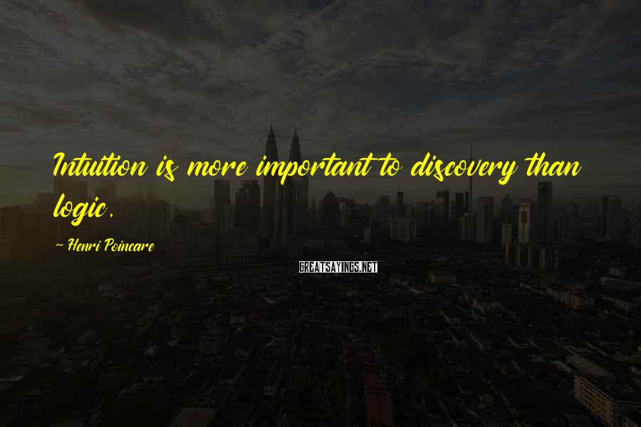 Henri Poincare Sayings: Intuition is more important to discovery than logic.